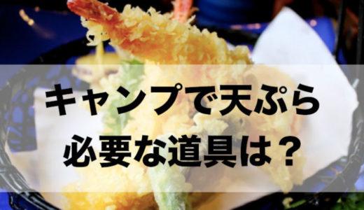 キャンプで天ぷらを作るのに必要な道具は?油処理はどうすればいい?